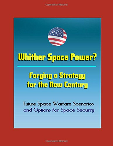 Whither Space Power? Forging a Strategy for the New Century - Future Space Warfare Scenarios and Options for Space Security