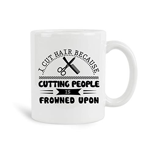 (I Cut Hair Because Cutting People Is Frowned Upon Mug, 11 oz Ceramic White Coffee Mugs, Worlds Greatest Tea Cups For Hairstylist, Best Gifts Ever For Hair Stylist, Nice Valentines Day Presents)