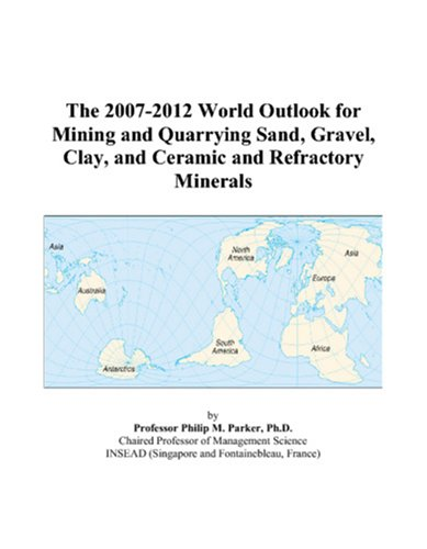 The 2007-2012 World Outlook for Mining and Quarrying Sand, Gravel, Clay, and Ceramic and Refractory Minerals
