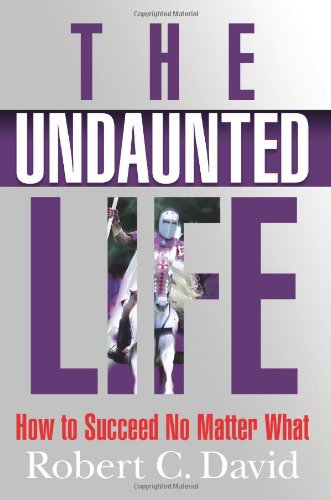 Read Online The Undaunted Life: How to Succeed No Matter What PDF