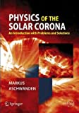 Physics of the Solar Corona : An Introduction with Problems and Solutions, Aschwanden, Markus J., 3540307656
