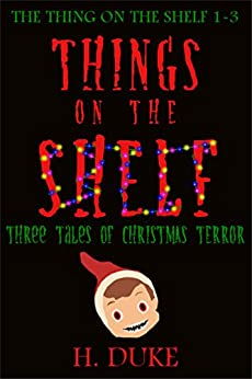 Things on the Shelf: Three Tales of Christmas Terror (The Thing on the Shelf Book 1) by [Duke, H.]