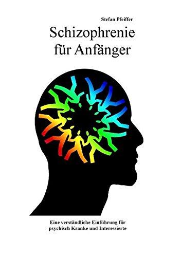 Schizophrenie für Anfänger: Eine verständliche Einführung für psychisch Kranke und Interessierte