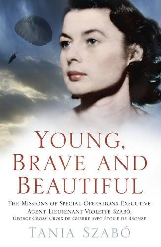 Young, Brave and Beautiful: The Missions of Special Operations Executive Agent Lieutenant Violette Szabô, George Cross, Croix de Guerre avec Étoile de (Bronze Violet)