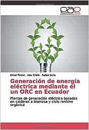 Generación de energía eléctrica mediante el un ORC en Ecuador: Plantas de generación eléctrica basadas en calderas a biomasa y ciclo rankine orgánico