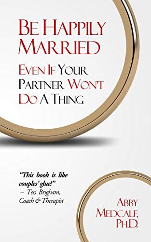 Be Happily Married: Even If Your Partner Won't Do a Thing by [Medcalf PhD, Abby]