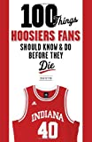100 Things Hoosiers Fans Should Know and Do Before They Die, Stan Sutton, 1600787312