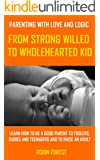 Parenting With Love and Logic: From Strong-Willed To Wholehearted Child (Parenting Books Book 1)