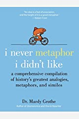 I Never Metaphor I Didn't Lik: A Comprehensive Compilation of History's Greatest Analogies, Metaphors and Similes Hardcover