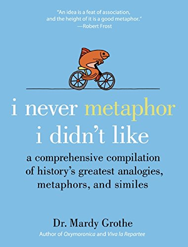 I Never Metaphor I Didn't Like: A Comprehensive Compilation of History8217;s Greatest Analogies, Metaphors, and Similes