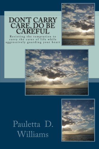 Download Don't Carry Care, Do Be Careful: Resisting the temptation to carry the cares of life while aggressively guarding your heart pdf epub