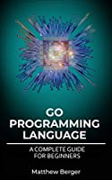 GO Programming Language: A Complete Guide For Beginners Front Cover