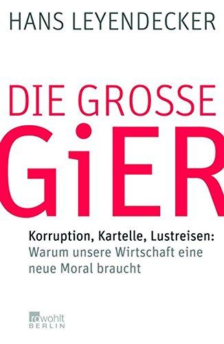 Die große Gier: Korruption, Kartelle, Lustreisen: Warum unsere Wirtschaft eine neue Moral braucht