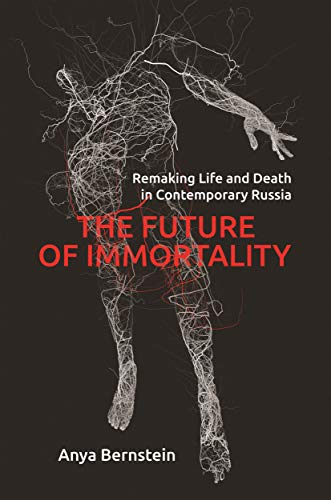 The Future of Immortality: Remaking Life and Death in Contemporary Russia (Princeton Studies in Culture and Technology Book 23)
