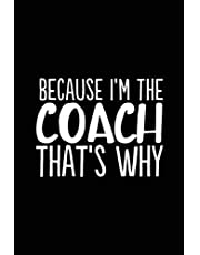 Because I'm the Coach That's Why: 6x9 Notebook, Ruled, 100 Pages, funny appreciation diary for women/men, thank you or retirement gift ideas for any sports basketball, softball, volleyball, soccer…