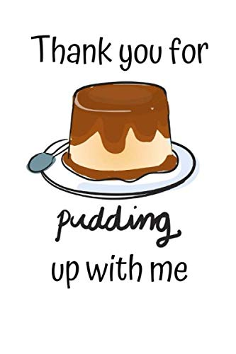 Thank you for Pudding up with me: Funny Pudding Notebook Novelty Gift for girl ~ Diary for Pudding Lovers, Blank Lined Travel Journal to Write In Ideas (Vanilla Cornstarch Pudding)