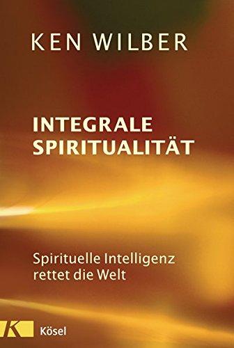 Integrale Spiritualität: Spirituelle Intelligenz rettet die Welt Broschiert – 25. April 2017 Ken Wilber Uwe Schramm Karin Petersen Kösel-Verlag