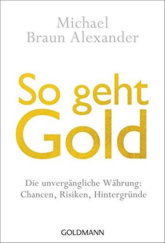 So geht Gold: Die unvergängliche Währung: Chancen, Risiken und Hintergründe -