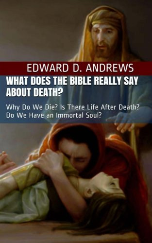 What Does the Bible Really Say About Death?: Why Do We Die? Is There Life After Death? Do We Have an Immortal Soul? (The Bible's Point of View) (Volume 1)