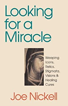 Looking for a Miracle: Weeping Icons, Relics, Stigmata, Visions & Healing Cures: Weeping Icons, Relics, Stigmata, Visions and Healing Cures de [Nickell, Joe]