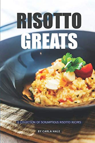Risotto Greats: A Collection of Scrumptious Risotto Recipes by Carla Hale