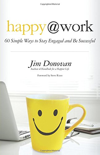 Happy at Work: 60 Simple Ways to Stay Engaged and Be Successful