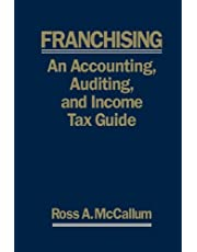 FRANCHISING: AN ACCOUNTING, AUDITING and INCOME TAX GUIIDE: A Practical Guide for Franchisors, Franchisees, and their Accounting and Legal Advisors - 2011 Edition