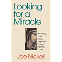 Looking for a Miracle: Weeping Icons, Relics, Stigmata, Visions & Healing Cures: Weeping Icons, Relics, Stigmata, Visions and Healing Cures