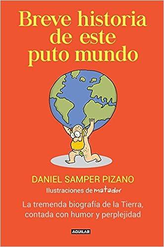 Breve Historia de Este Puto Mundo: La Tremenda Biografia de la Tierra, Contada Con Humor y Perplejidad: Amazon.es: Samper Pizano, Daniel: Libros