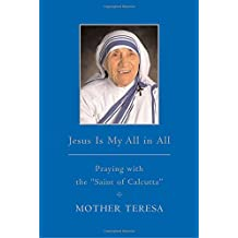 """Jesus is My All in All: Praying with the """"Saint of Calcutta"""""""