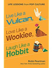 Live Like a Vulcan, Love Like a Wookiee, Laugh Like a Hobbit: Life Lessons from Pop Culture