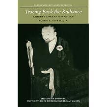 Tracing Back the Radiance: Chinul's Korean Way of Zen (Kuroda Classics in East Asian Buddhism)