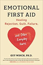 By Guy Winch Ph.D. Emotional First Aid: Healing Rejection, Guilt, Failure, and Other Everyday Hurts (Reprint)