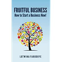 Fruitful Business: How to Start a Business Now!