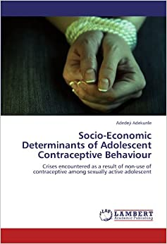 Socio-Economic Determinants of Adolescent Contraceptive Behaviour: Crises encountered as a result of non-use of contraceptive among sexually active adolescent