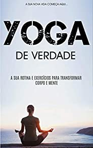 YOGA: Como Práticar Yoga Para Ficar Em Forma Física e Mentalmente, Aprenda Rotinas e Exercícios de Yoga Para T