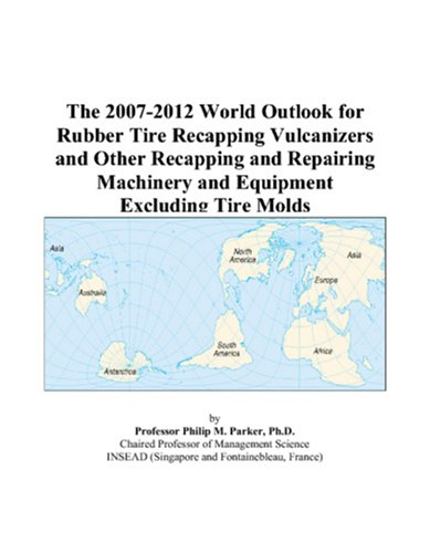 The 2007-2012 World Outlook for Rubber Tire Recapping Vulcanizers and Other Recapping and Repairing Machinery and Equipment Excluding Tire Molds