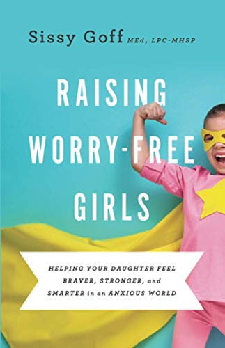 Raising Worry-Free Girls: Helping Your Daughter Feel Braver, Stronger, and Smarter in an Anxious World by Baker Pub Group/Baker Books