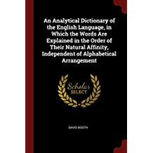 An Analytical Dictionary of the English Language, in Which the Words Are Explained in the Order of Their Natural Affinity, Independent of Alphabetical Arrangement