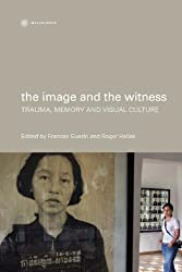 The Image and the Witness: Trauma, Memory and Visual Culture (Nonfictions)