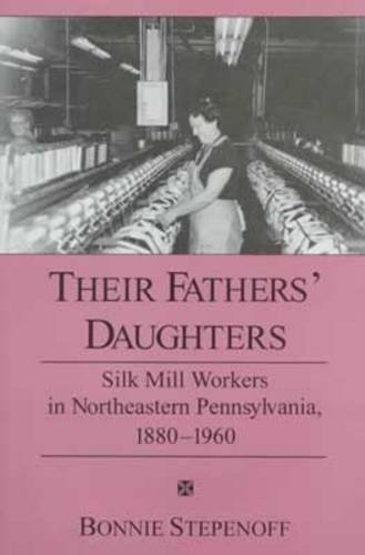 Their Fathers' Daughters: Silk Mill Workers in Northeastern Pennsylvania, 1880-1960 (Silk American Mills)