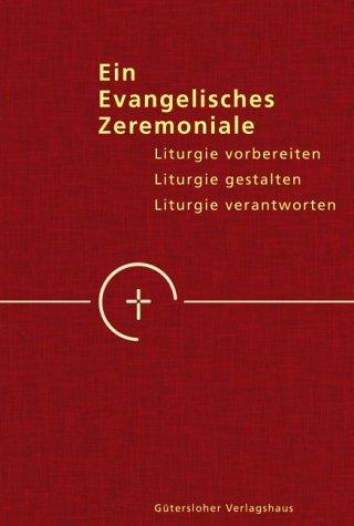 Ein evangelisches Zeremoniale: Liturgie vorbereiten - Liturgie gestalten - Liturgie verantworten