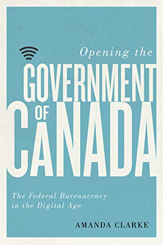 Opening the Government of Canada: The Federal Bureaucracy in the Digital Age (Communication, Strategy, and Politics) by [Clarke, Amanda]