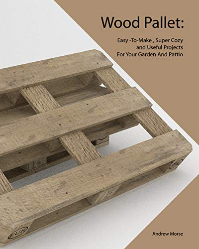 Wood Pallet: Easy -To-Make , Super Cozy and Useful Projects For Your Garden And Pattio by [Morse, Andrew ]