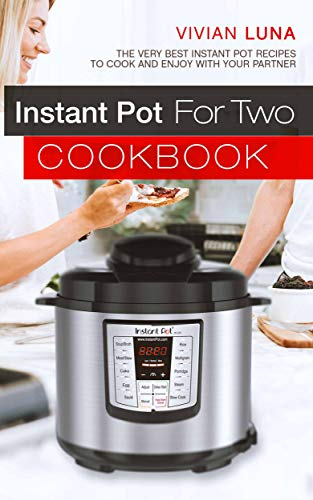 Instant Pot for Two Cookbook: The Very Best Instant Pot Recipes to Cook and Enjoy with Your Partner by Vivian Luna