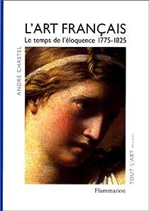 L'Art français, tome 4 : Le temps de l'éloquence 1775-1825 par Chastel
