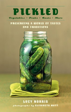 Pickled: Vegetables, Fruits, Roots, More--Preserving a World of Tastes and Traditions