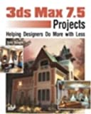 img - for 3ds max 7.5 Projects: Helping Designers Do More with Less book / textbook / text book