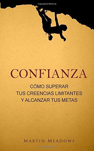 Confianza: Como superar tus creencias limitantes y alcanzar tus metas (Spanish Edition) [Martin Meadows] (Tapa Blanda)