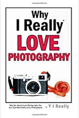 Why I Really Love Photography: Why You Should Love Photography Too  by a Guy Who Really Loves Photography Paperback